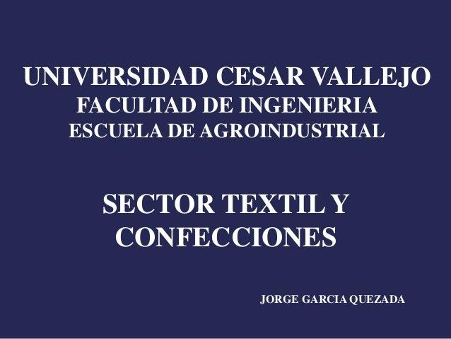 UNIVERSIDAD CESAR VALLEJO FACULTAD DE INGENIERIA ESCUELA DE AGROINDUSTRIAL SECTOR TEXTIL Y CONFECCIONES JORGE GARCIA QUEZA...