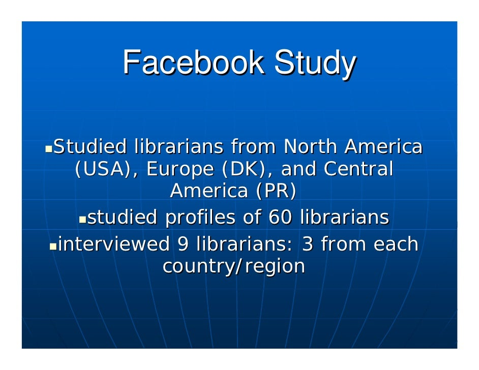Facebook Study  Studied librarians from North America   (USA), Europe (DK), and Central              America (PR)    studi...