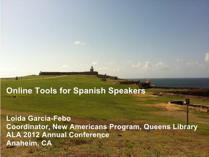 Online Tools for Spanish SpeakersLoida Garcia-FeboCoordinator, New Americans Program, Queens LibraryALA 2012 Annual Confer...