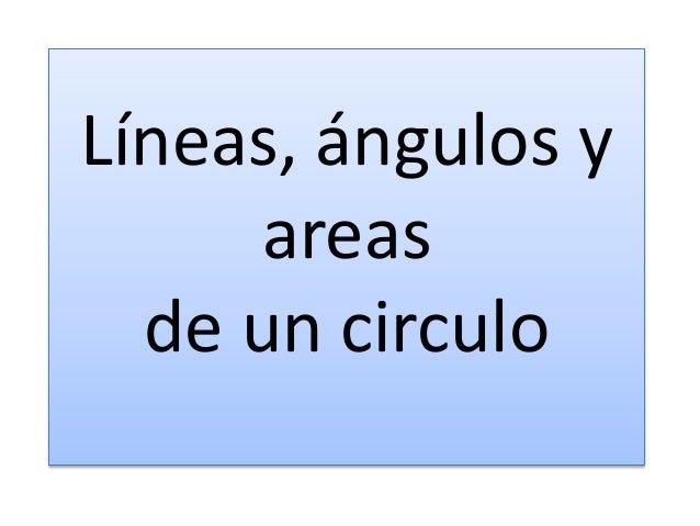Líneas, ángulos y areas de un circulo