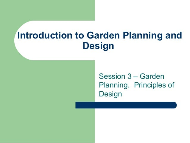 Introduction to Garden Planning and Design Session 3 – Garden Planning. Principles of Design