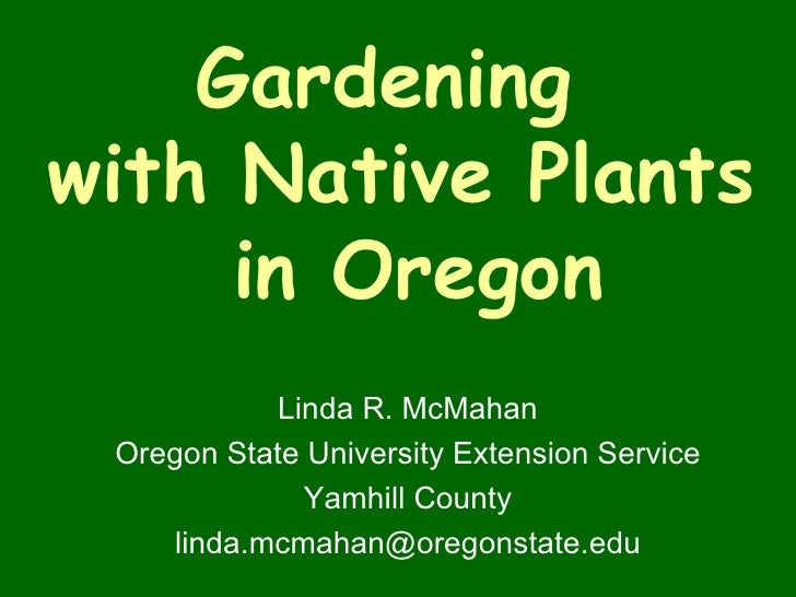 Gardening  with Native Plants  in Oregon Linda R. McMahan Oregon State University Extension Service Yamhill County [email_...
