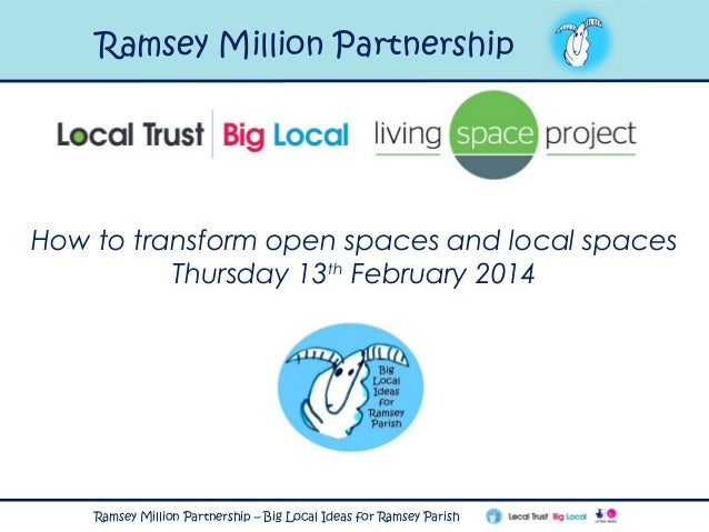 Ramsey Million Partnership  How to transform open spaces and local spaces Thursday 13th February 2014  Ramsey Million Part...