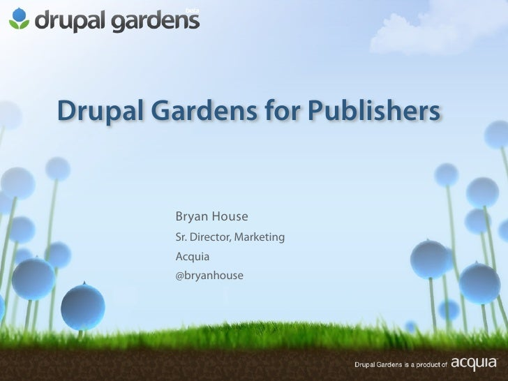 Drupal Gardens for Publishers           Bryan House         Sr. Director, Marketing         Acquia         @bryanhouse