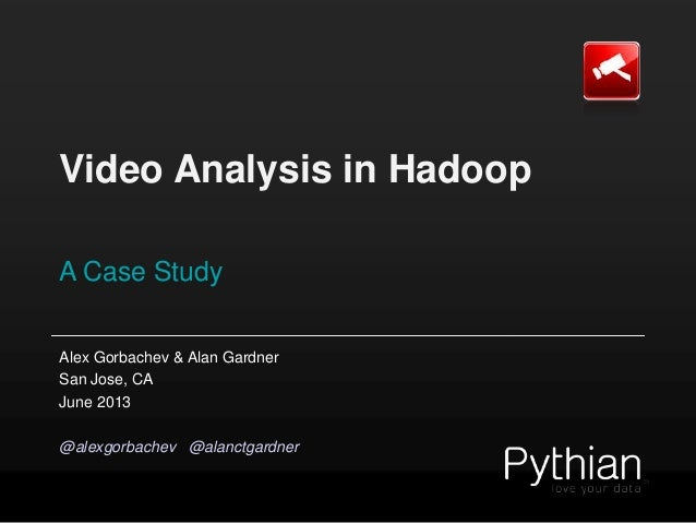 Video Analysis in Hadoop A Case Study Alex Gorbachev & Alan Gardner San Jose, CA June 2013 @alexgorbachev @alanctgardner