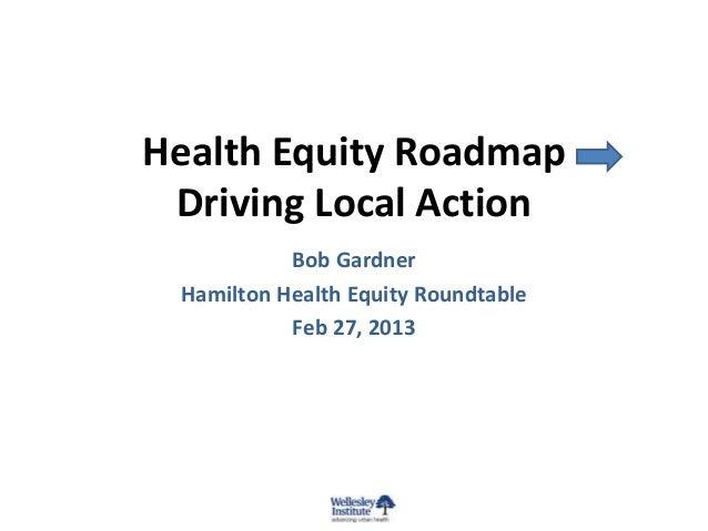 Health Equity Roadmap Driving Local Action Bob Gardner Hamilton Health Equity Roundtable Feb 27, 2013