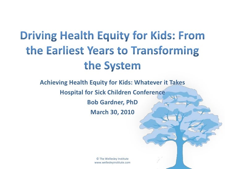 Achieving Health Equity for Kids: Whatever it Takes        Hospital for Sick Children Conference                  Bob Gard...