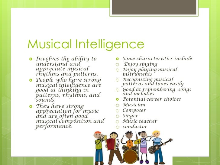 musical intelligence The musical intelligence introduction: what is intelligence (gardner, howard frames of mind, 1983) the theory of multiple intelligences developed by howard gardner has significantly.