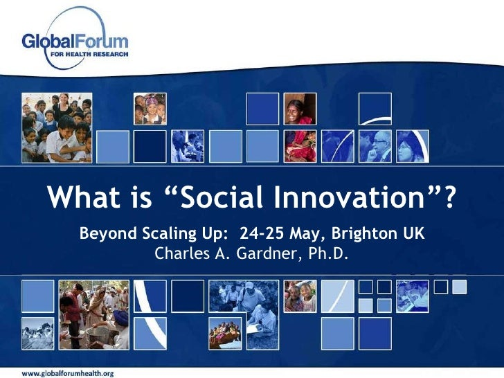 """What is """"Social Innovation""""? Beyond Scaling Up:  24-25 May, Brighton UK Charles A. Gardner, Ph.D."""