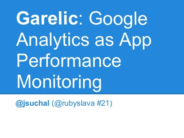 Garelic: GoogleAnalytics as AppPerformanceMonitoring@jsuchal (@rubyslava #21)