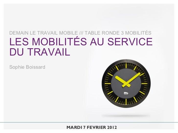 DEMAIN LE TRAVAIL MOBILE /// TABLE RONDE 3 MOBILITÉSLES MOBILITÉS AU SERVICEDU TRAVAILSophie Boissard                     ...