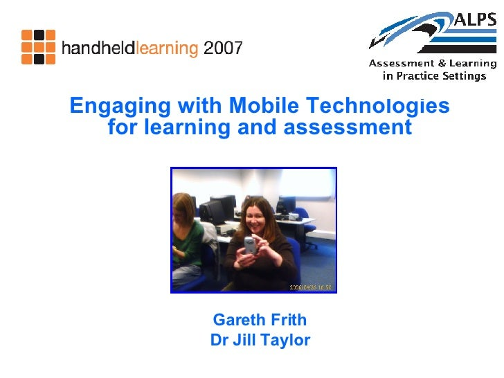 Engaging with Mobile Technologies for learning and assessment Gareth Frith Dr Jill Taylor