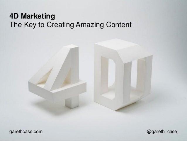 4D Marketing The Key to Creating Amazing Content  garethcase.com  @gareth_case