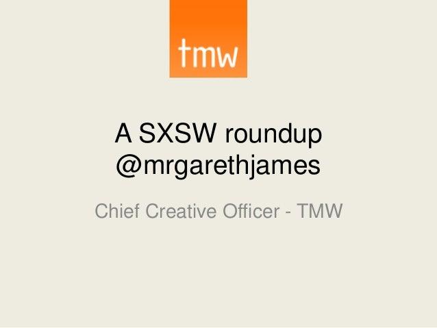 A SXSW roundup @mrgarethjames Chief Creative Officer - TMW
