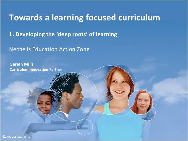 Towards a learning focused curriculum 1. Developing the 'deep roots' of learning Nechells Education Action Zone Gareth Mil...