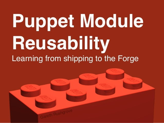 Puppet Module Reusability Learning from shipping to the Forge Gareth Rushgrove