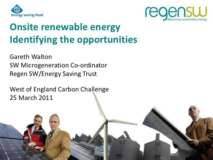 Onsite renewable energyIdentifying the opportunitiesGareth WaltonSW Microgeneration Co-ordinatorRegen SW/Energy Saving Tru...