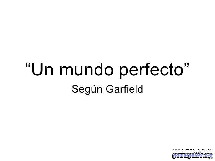 """<ul><li>"""" Un mundo perfecto"""" </li></ul><ul><li>Según Garfield </li></ul>"""