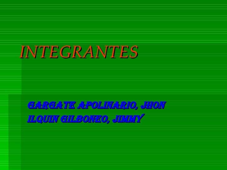 INTEGRANTES Gargate Apolinario, Jhon Ilquin Gilboneo, Jimmy