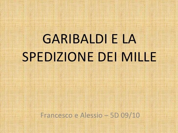 GARIBALDI E LA SPEDIZIONE DEI MILLE Francesco e Alessio – 5D 09/10