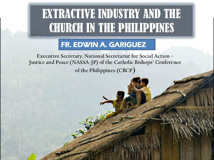 EXTRACTIVE INDUSTRY AND THE      CHURCH IN THE PHILIPPINES             FR. EDWIN A. GARIGUEZ   Executive Secretary, Nation...