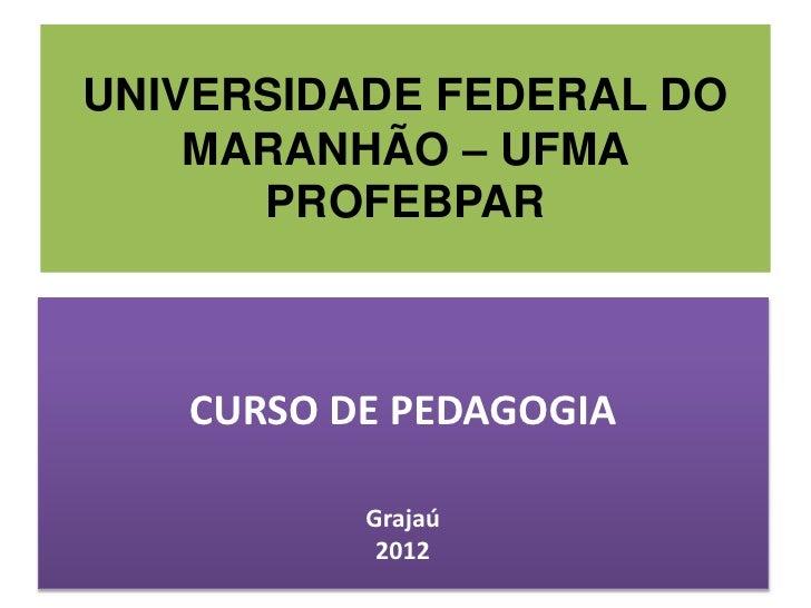 UNIVERSIDADE FEDERAL DO    MARANHÃO – UFMA      PROFEBPAR   CURSO DE PEDAGOGIA          Grajaú           2012