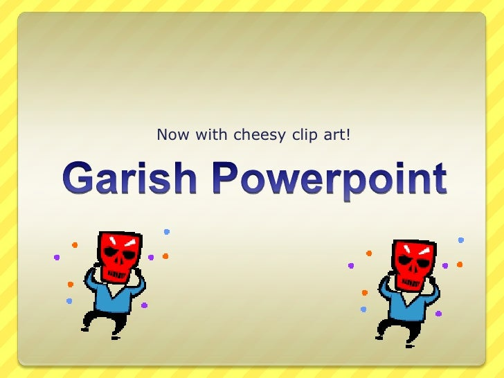 Garish Powerpoint<br />Now with cheesy clip art!<br />