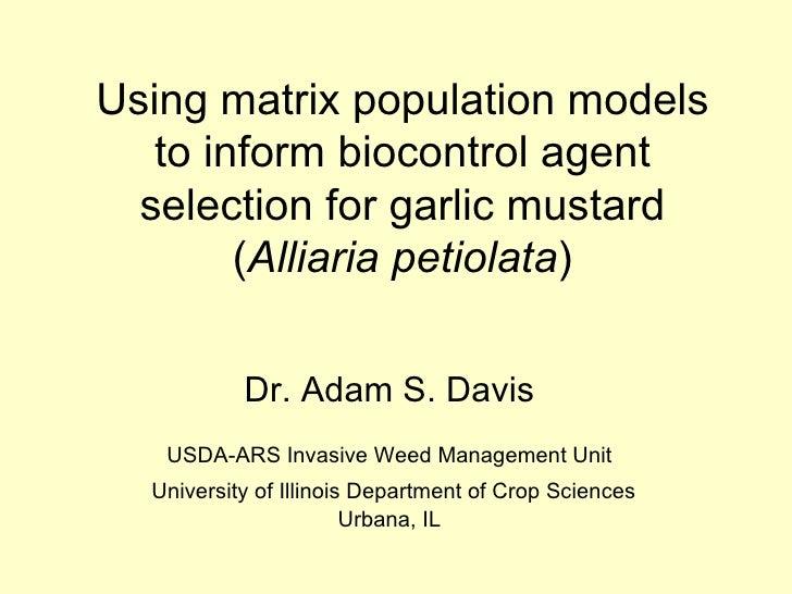 Using matrix population models to inform biocontrol agent selection for garlic mustard ( Alliaria petiolata ) Dr. Adam S. ...