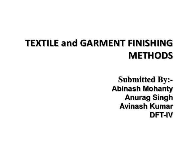 TEXTILE and GARMENT FINISHING METHODS Submitted By:- Abinash Mohanty Anurag Singh Avinash Kumar DFT-IV