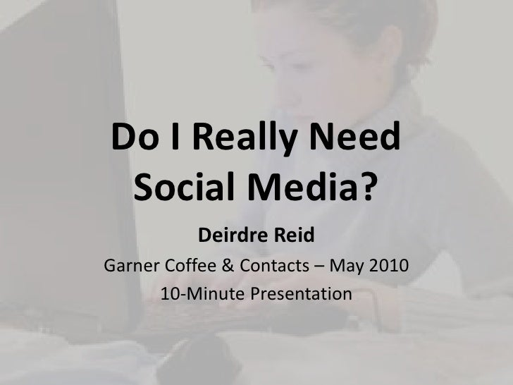 Do I Really NeedSocial Media?<br />Deirdre Reid<br />Garner Coffee & Contacts – May 2010<br />10-Minute Presentation<br />
