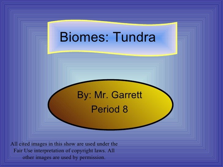 Biomes: Tundra By: Mr. Garrett Period 8 All cited images in this show are used under the Fair Use interpretation of copyri...