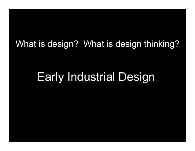 Early Industrial Design   Early Industrial Design What is design? What is design thinking?
