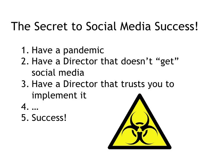 "The Secret to Social Media Success! <ul><li>Have a pandemic </li></ul><ul><li>Have a Director that doesn't ""get"" social me..."