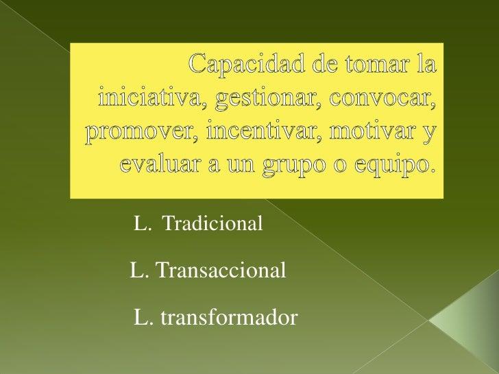 Capacidad de tomar la iniciativa, gestionar, convocar, promover, incentivar, motivar y evaluar a un grupo o equipo.<br />T...