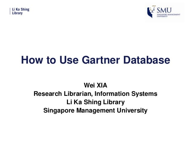 How to Use Gartner Database Wei XIA Research Librarian, Information Systems Li Ka Shing Library Singapore Management Unive...