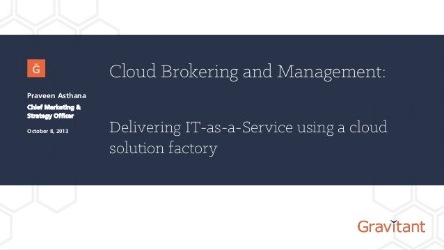 Cloud Brokering and Management: Delivering IT-as-a-Service using a cloud solution factory Praveen Asthana Chief Marketing ...