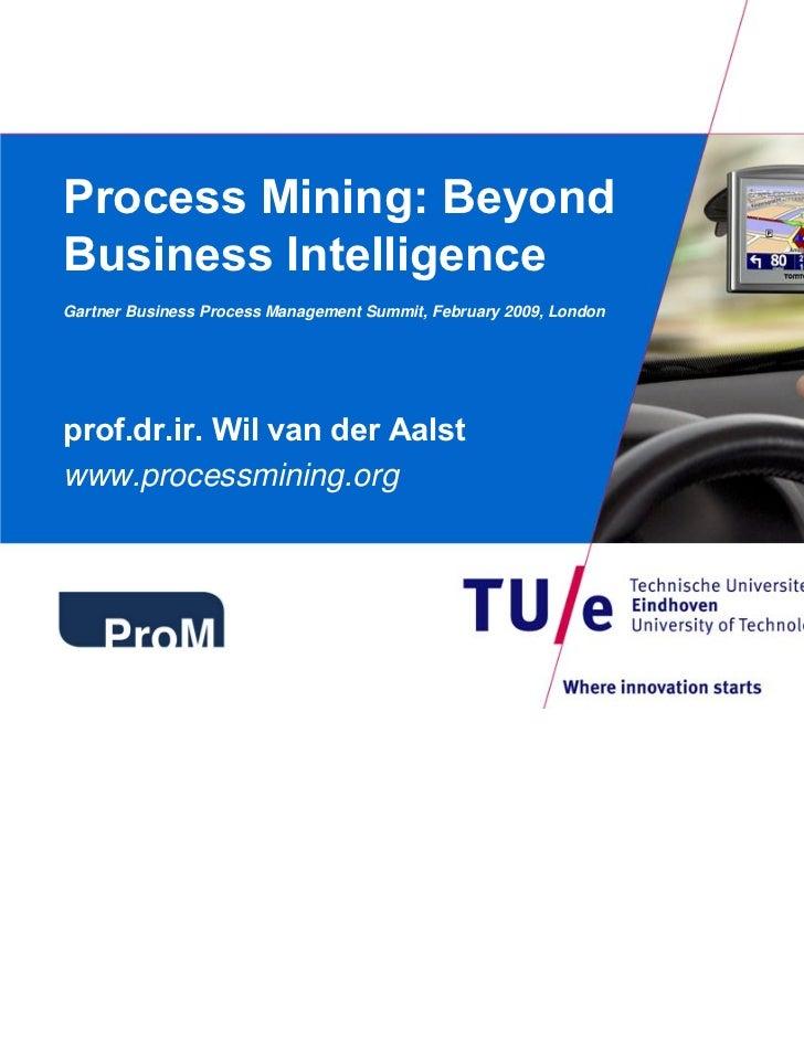 Process Mining: BeyondBusiness IntelligenceGartner Business Process Management Summit, February 2009, Londonprof.dr.ir. Wi...