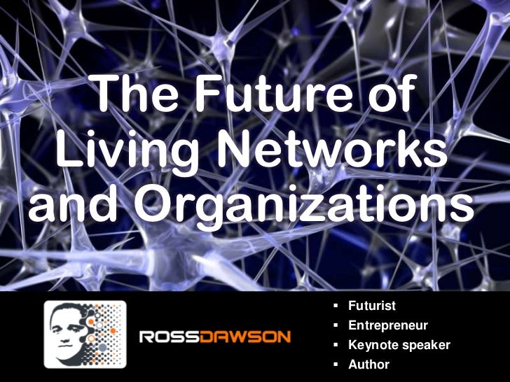 The Future of<br />Living Networks<br />and Organizations<br /><ul><li>Futurist