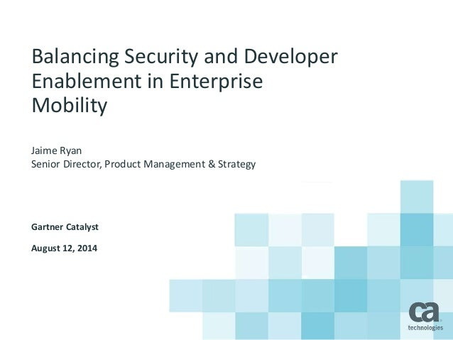 Balancing Security and Developer Enablement in Enterprise Mobility Jaime Ryan Senior Director, Product Management & Strate...