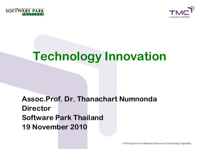 Technology Innovation Assoc.Prof. Dr. Thanachart Numnonda Director Software Park Thailand 19 November 2010