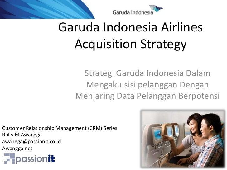 Garuda Indonesia Airlines Acquisition Strategy<br />Strategi Garuda Indonesia DalamMengakuisisipelangganDenganMenjaring Da...