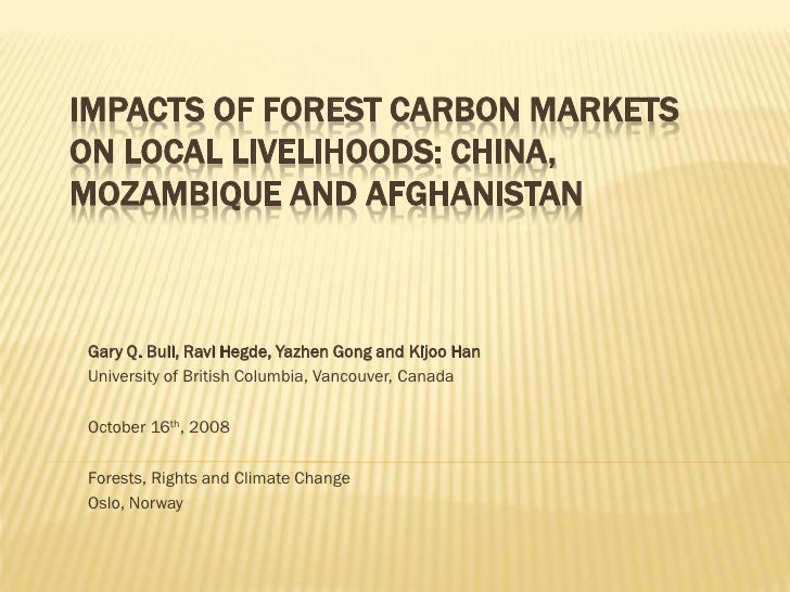 IMPACTS OF FOREST CARBON MARKETS ON LOCAL LIVELIHOODS: CHINA, MOZAMBIQUE AND AFGHANISTAN    Gary Q. Bull, Ravi Hegde, Yazh...