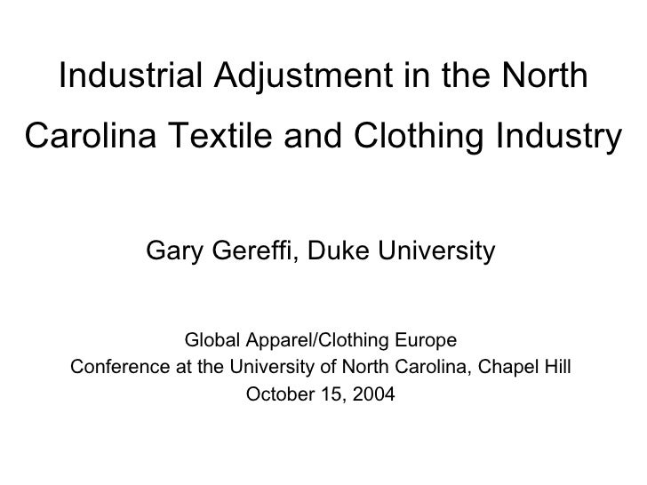 Industrial Adjustment in the North Carolina Textile and Clothing Industry Gary Gereffi, Duke University Global Apparel/Clo...