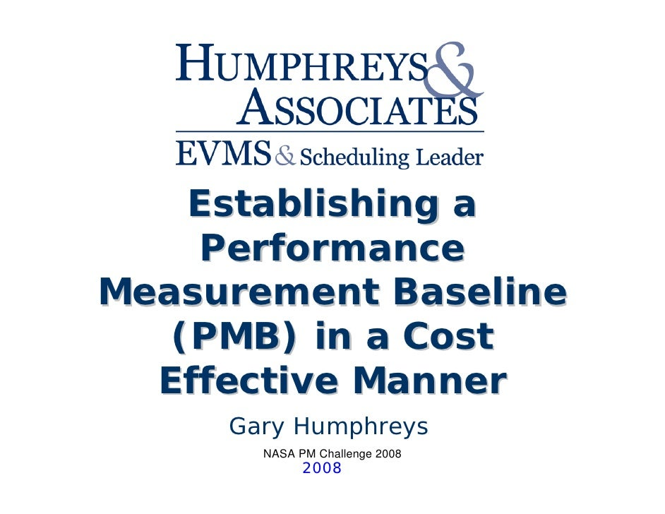 Establishing a    PerformanceMeasurement Baseline   (PMB) in a Cost  Effective Manner     Gary Humphreys       NASA PM Cha...