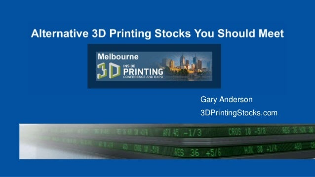 Alternative 3D Printing Stocks You Should Meet Inside 3D Printing Conference & Expo Melbourne, Australia Gary Anderson - 3...