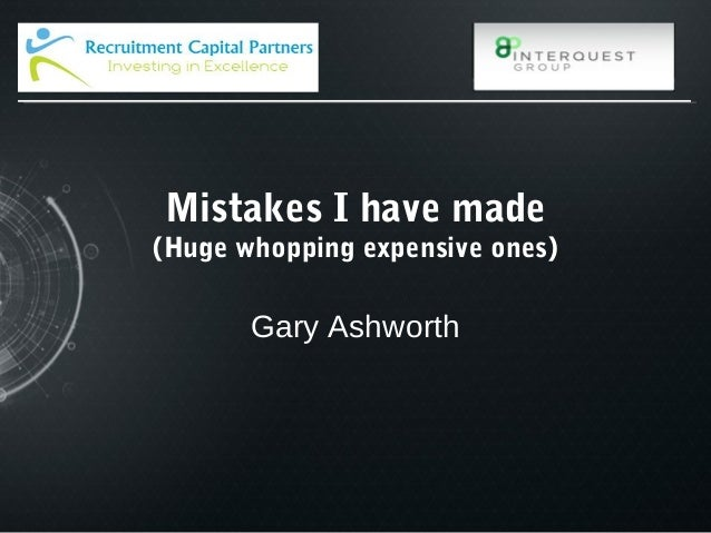 Mistakes I have made (Huge whopping expensive ones) Gary Ashworth