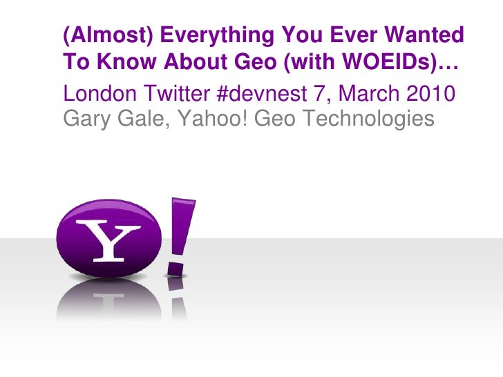 London Twitter #devnest 7, March 2010<br />(Almost) Everything You Ever WantedTo Know About Geo (with WOEIDs)…<br />Gary G...
