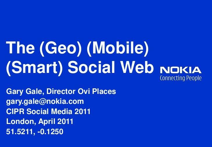 The (Geo) (Mobile) (Smart) Social Web<br />Gary Gale, Director Ovi Places<br />gary.gale@nokia.com<br />CIPR Social Media ...
