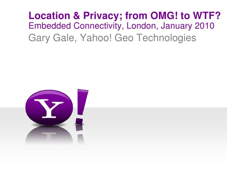 Embedded Connectivity, London, January 2010<br />Location & Privacy; from OMG! to WTF?<br />Gary Gale, Yahoo! Geo Technolo...