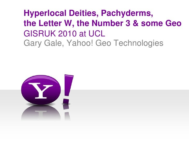 GISRUK 2010 at UCL<br />Hyperlocal Deities, Pachyderms, the Letter W, the Number 3 & some Geo<br />Gary Gale, Yahoo! Geo T...